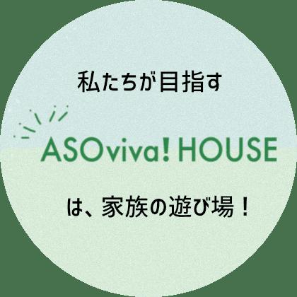 私たちが目指す「ASOviva!House」は、家族の遊び場!